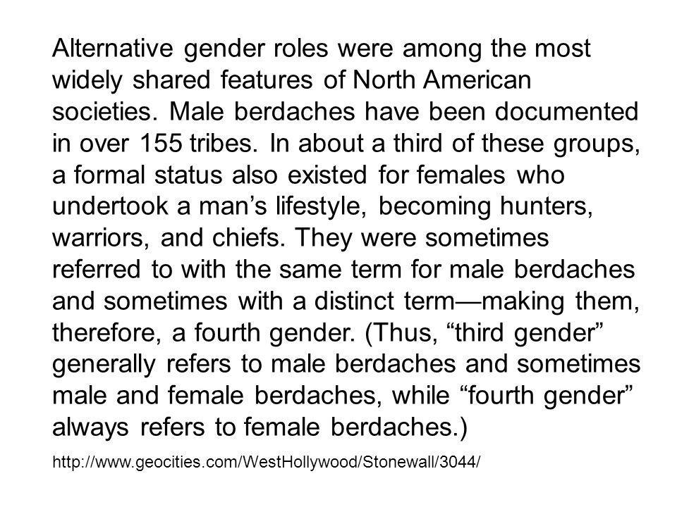 Alternative gender roles were among the most widely shared features of North American societies. Male berdaches have been documented in over 155 tribes. In about a third of these groups, a formal status also existed for females who undertook a man's lifestyle, becoming hunters, warriors, and chiefs. They were sometimes referred to with the same term for male berdaches and sometimes with a distinct term—making them, therefore, a fourth gender. (Thus, third gender generally refers to male berdaches and sometimes male and female berdaches, while fourth gender always refers to female berdaches.)