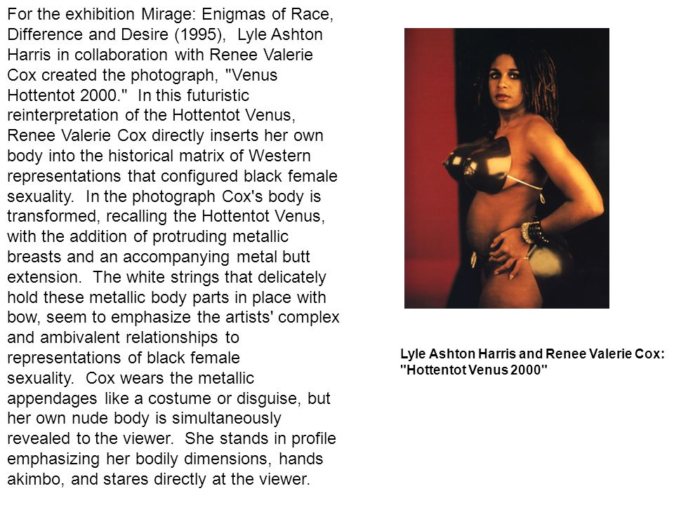 For the exhibition Mirage: Enigmas of Race, Difference and Desire (1995), Lyle Ashton Harris in collaboration with Renee Valerie Cox created the photograph, Venus Hottentot In this futuristic reinterpretation of the Hottentot Venus, Renee Valerie Cox directly inserts her own body into the historical matrix of Western representations that configured black female sexuality. In the photograph Cox s body is transformed, recalling the Hottentot Venus, with the addition of protruding metallic breasts and an accompanying metal butt extension. The white strings that delicately hold these metallic body parts in place with bow, seem to emphasize the artists complex and ambivalent relationships to representations of black female sexuality. Cox wears the metallic appendages like a costume or disguise, but her own nude body is simultaneously revealed to the viewer. She stands in profile emphasizing her bodily dimensions, hands akimbo, and stares directly at the viewer.