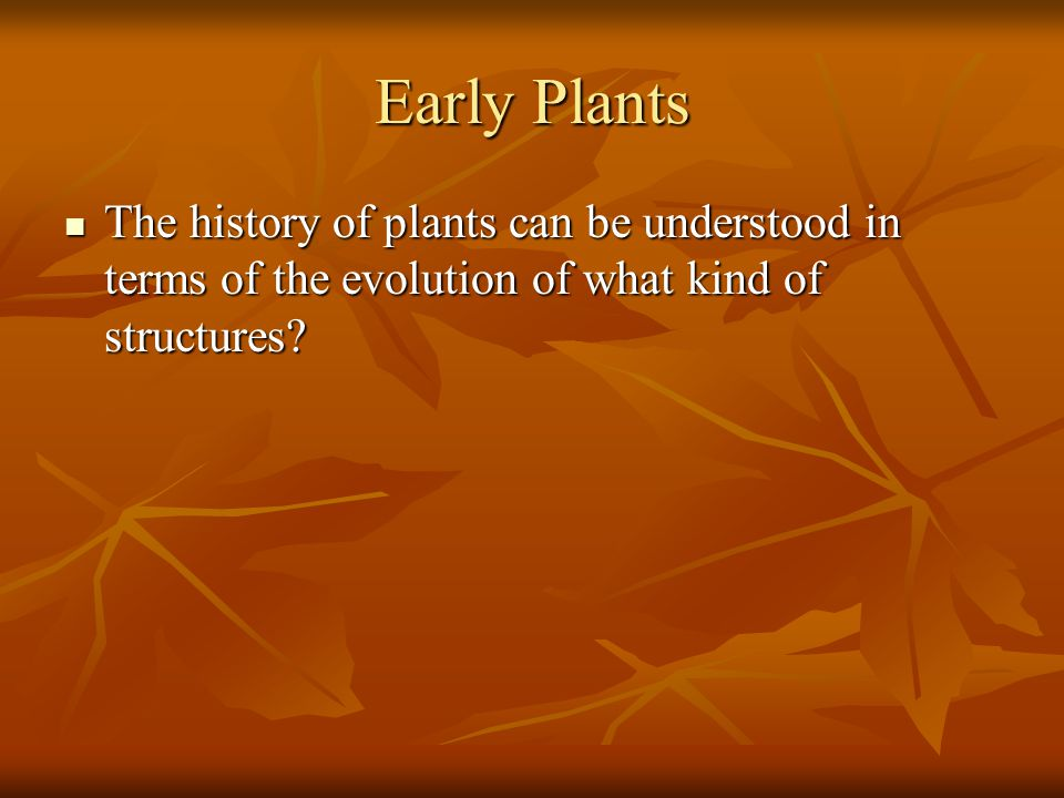 Early Plants The history of plants can be understood in terms of the evolution of what kind of structures