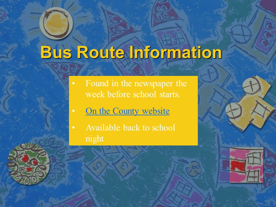 Bus Route Information Found in the newspaper the week before school starts. On the County website.