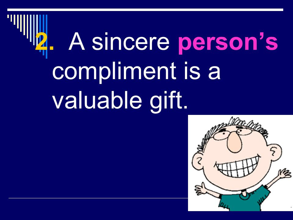 2. A sincere person's compliment is a valuable gift.