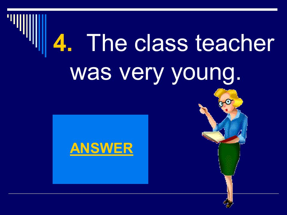 4. The class teacher was very young.