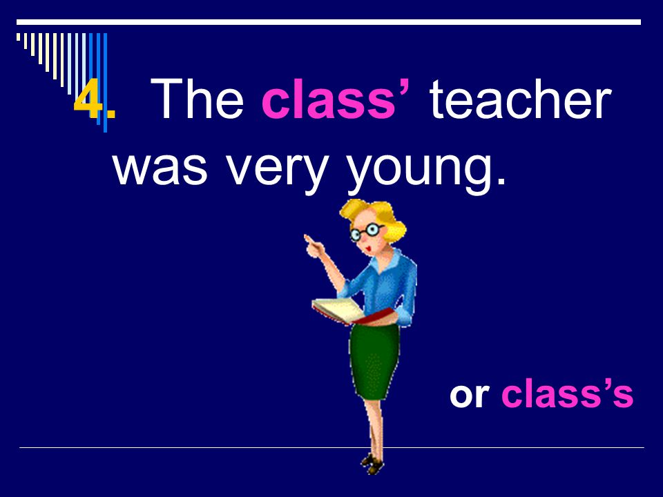 4. The class' teacher was very young.