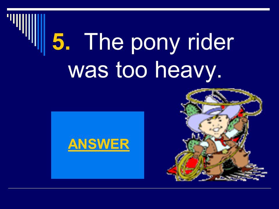 5. The pony rider was too heavy.