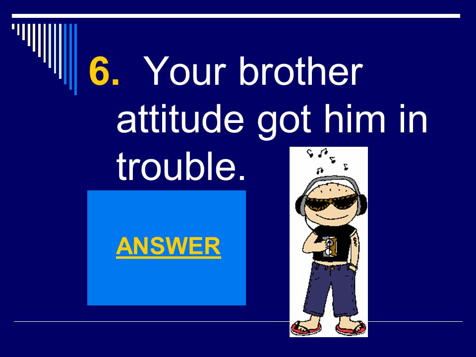 6. Your brother attitude got him in trouble.