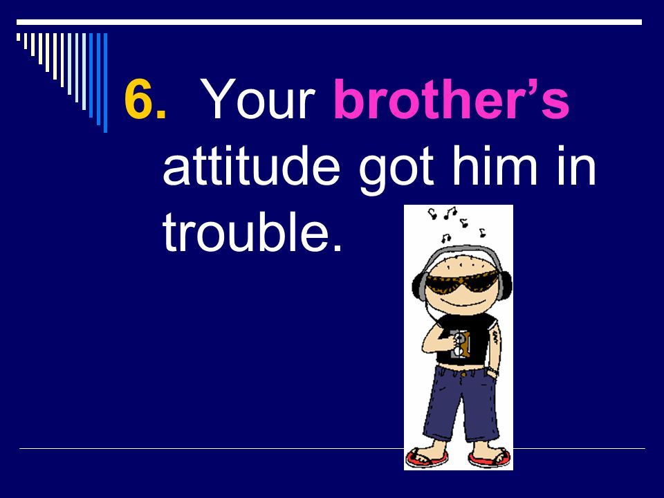 6. Your brother's attitude got him in trouble.