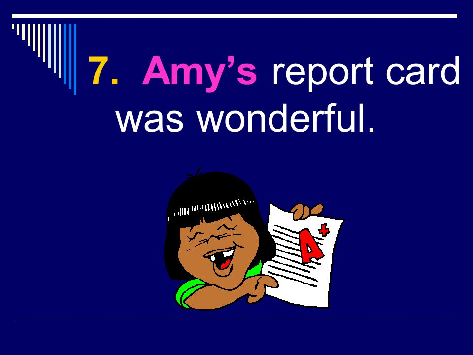 7. Amy's report card was wonderful.