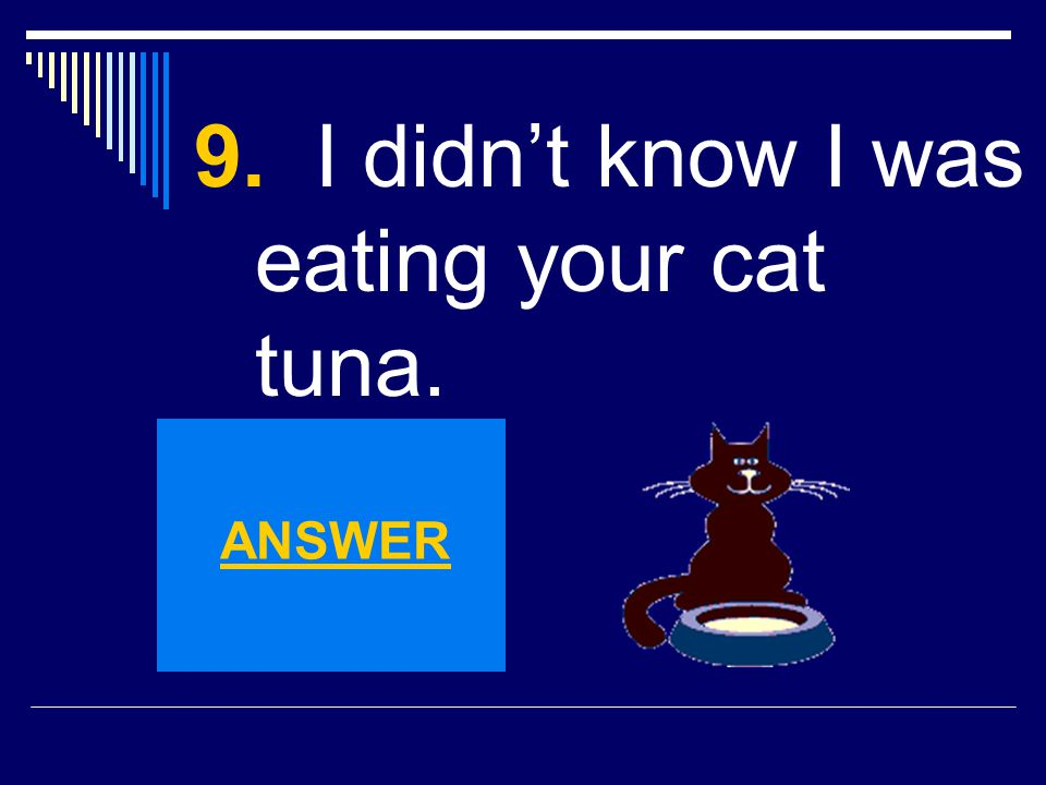 9. I didn't know I was eating your cat tuna.