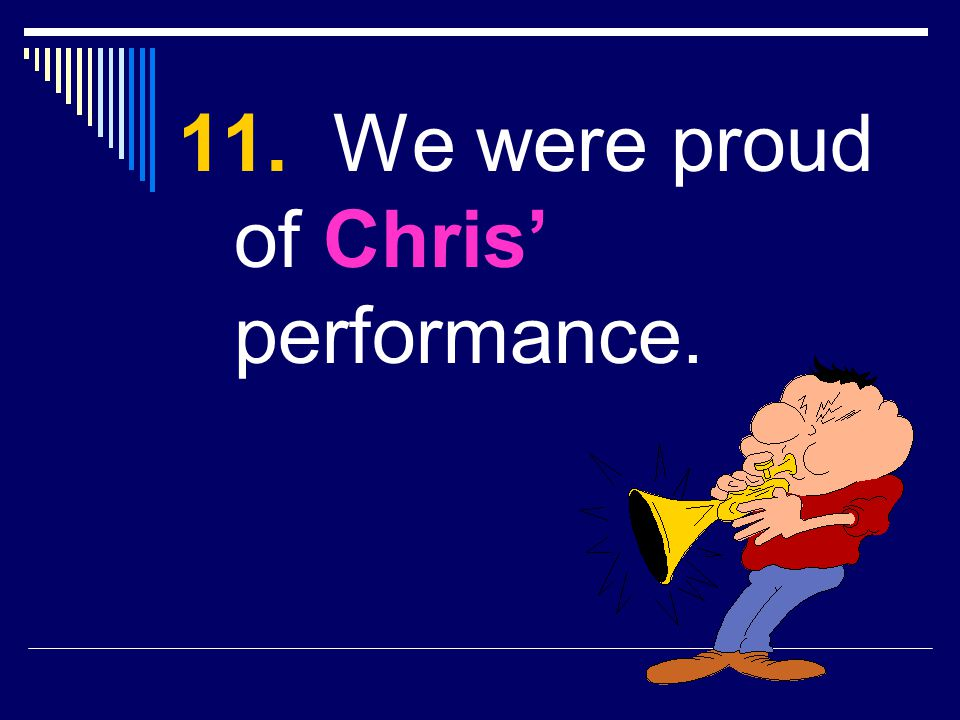 11. We were proud of Chris' performance.