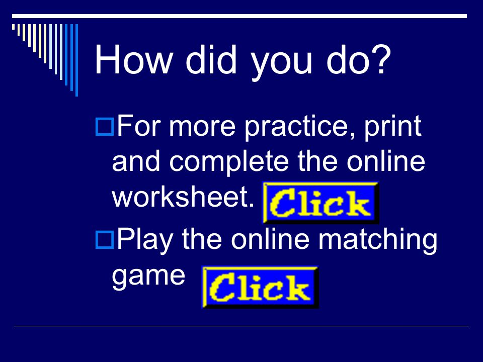 How did you do. For more practice, print and complete the online worksheet.