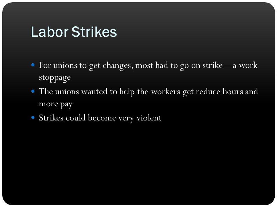 Labor Strikes For unions to get changes, most had to go on strike—a work stoppage.