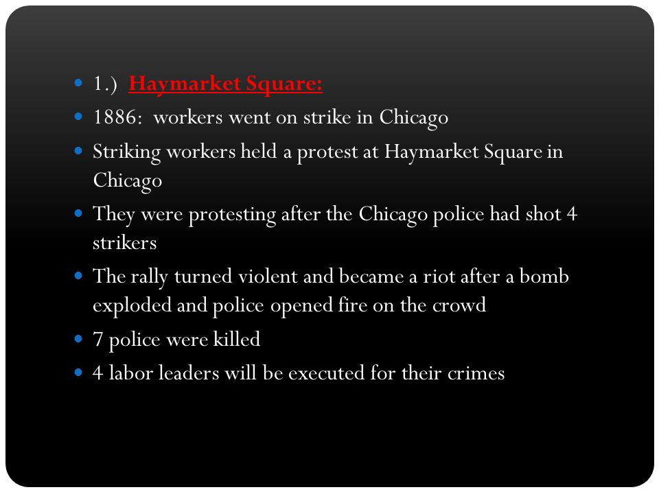 1.) Haymarket Square: 1886: workers went on strike in Chicago. Striking workers held a protest at Haymarket Square in Chicago.