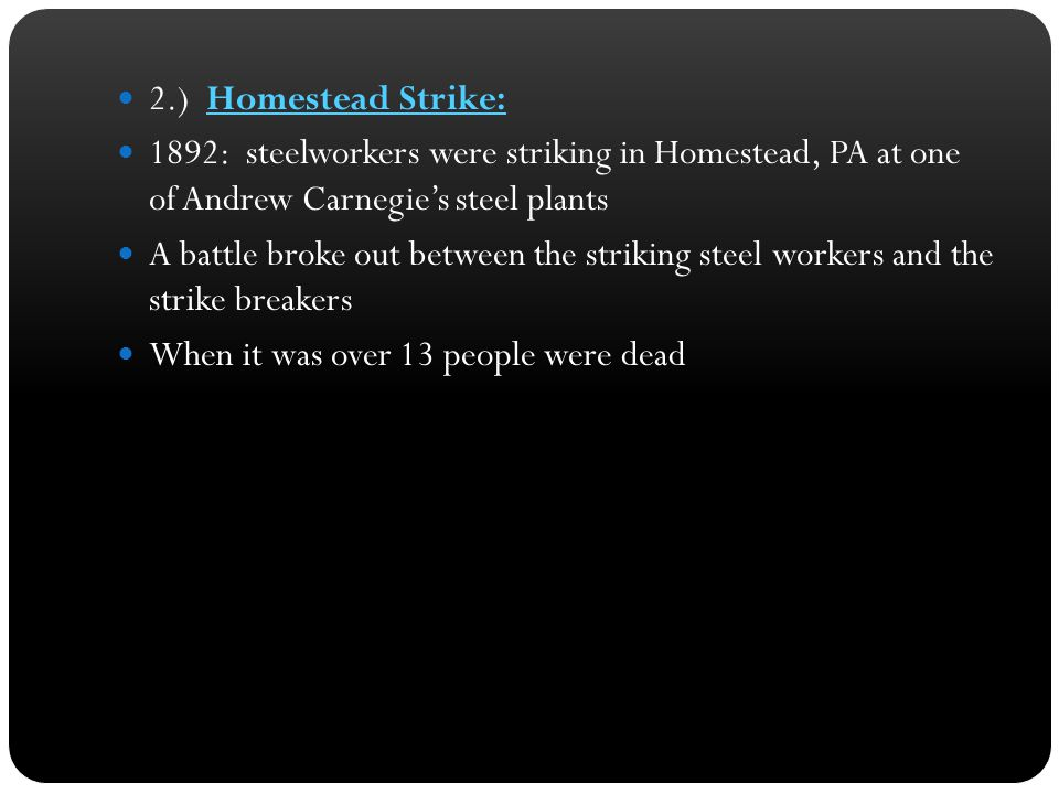 2.) Homestead Strike: 1892: steelworkers were striking in Homestead, PA at one of Andrew Carnegie's steel plants.