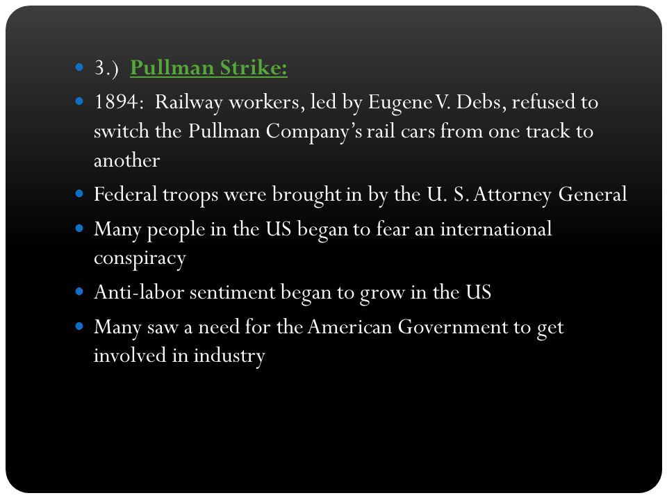 3.) Pullman Strike: 1894: Railway workers, led by Eugene V. Debs, refused to switch the Pullman Company's rail cars from one track to another.
