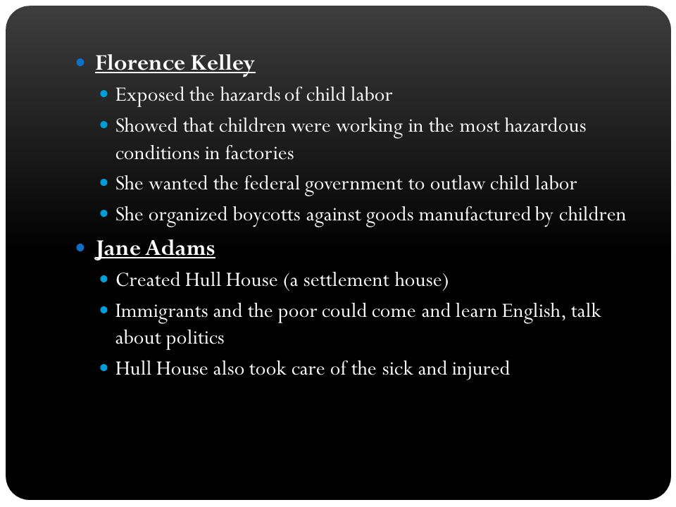 Florence Kelley Jane Adams Exposed the hazards of child labor