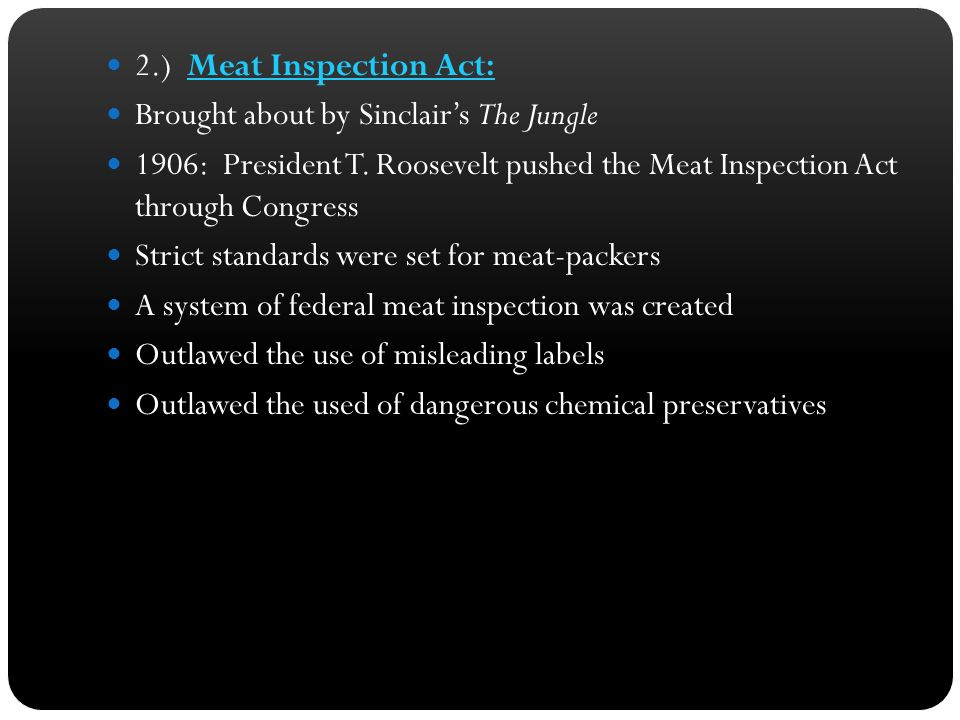 2.) Meat Inspection Act: Brought about by Sinclair's The Jungle. 1906: President T. Roosevelt pushed the Meat Inspection Act through Congress.