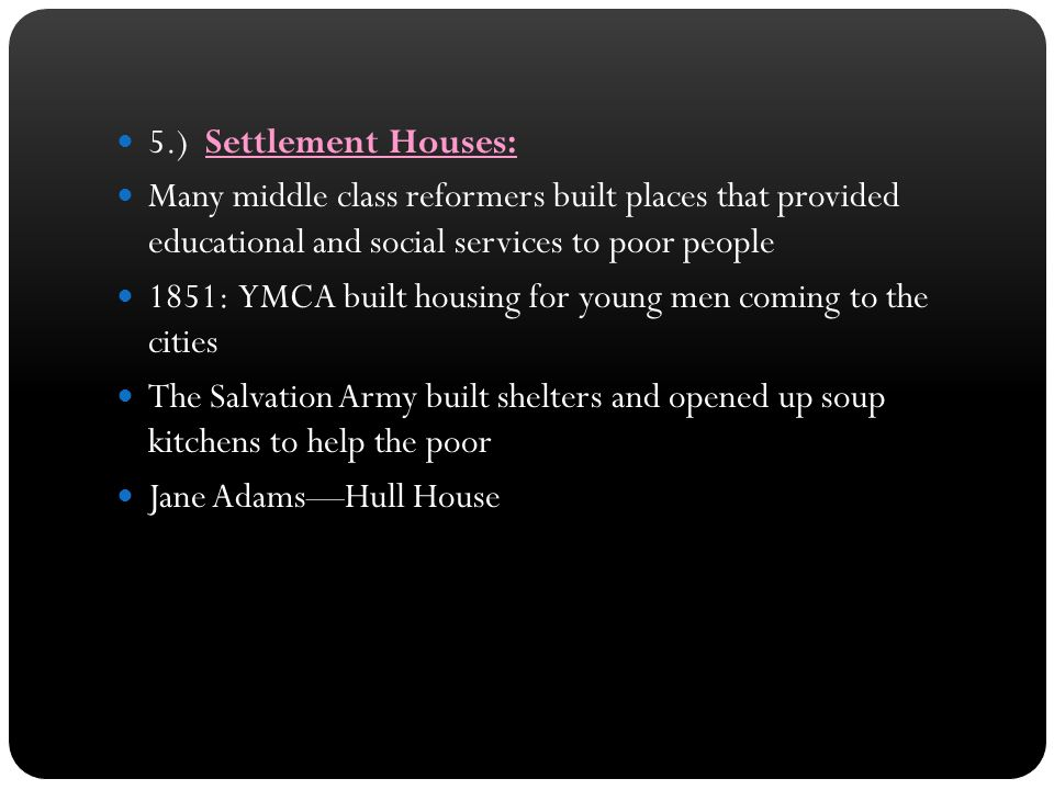 5.) Settlement Houses: Many middle class reformers built places that provided educational and social services to poor people.