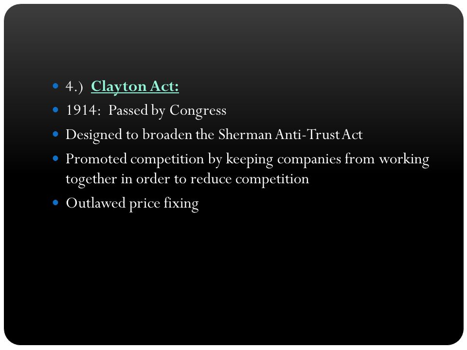 4.) Clayton Act: 1914: Passed by Congress. Designed to broaden the Sherman Anti-Trust Act.