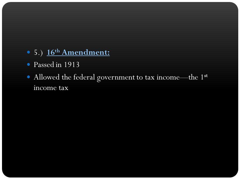 5.) 16th Amendment: Passed in 1913.