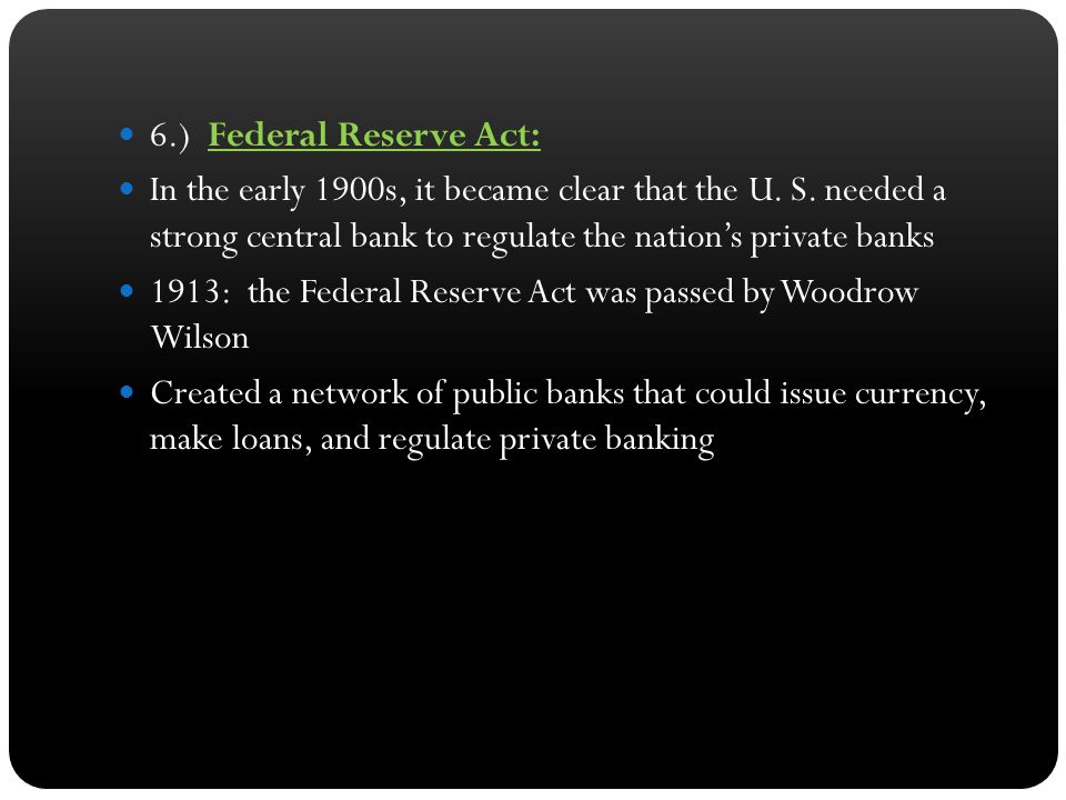 6.) Federal Reserve Act: In the early 1900s, it became clear that the U. S. needed a strong central bank to regulate the nation's private banks.