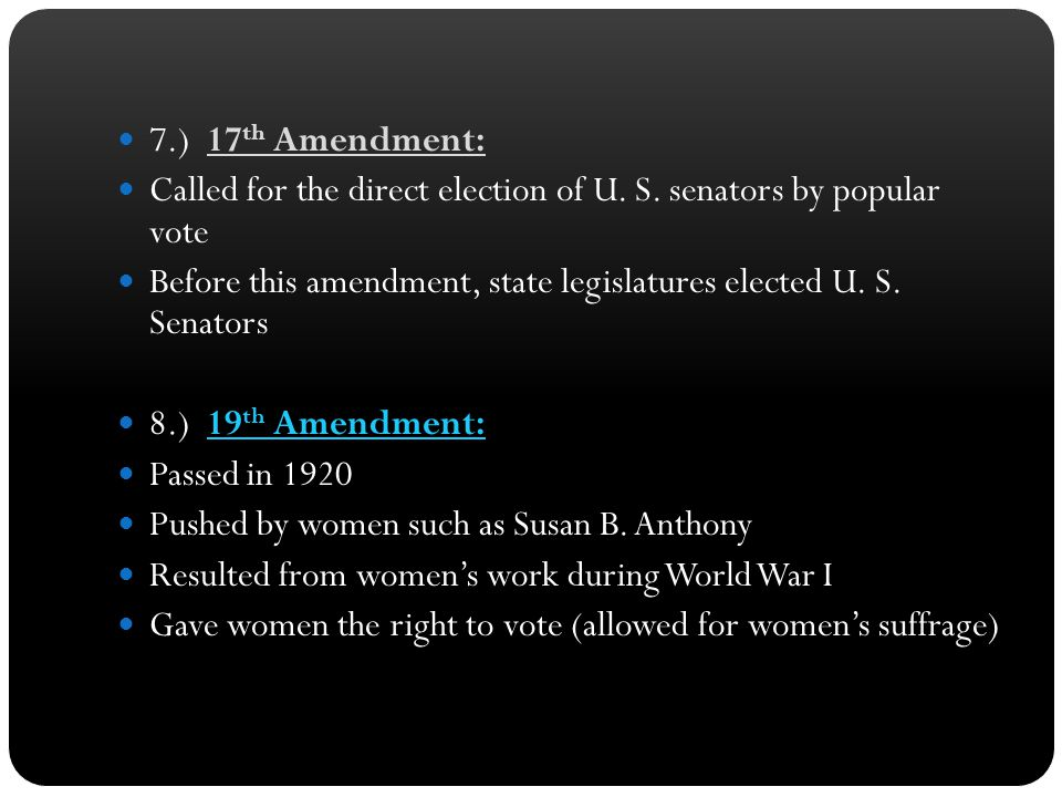 7.) 17th Amendment: Called for the direct election of U. S. senators by popular vote.