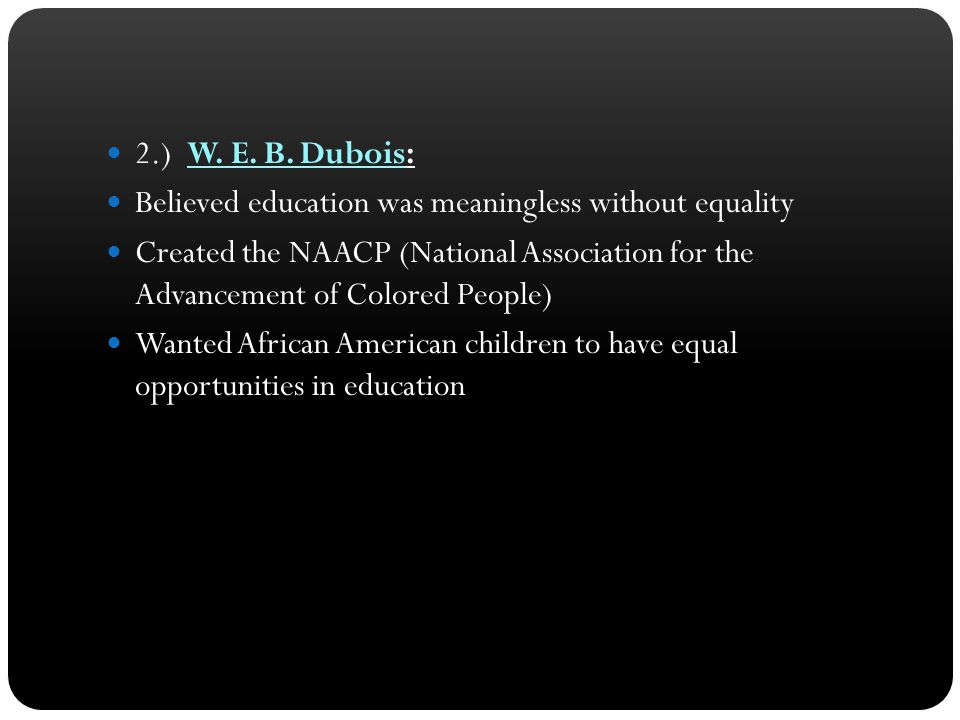 2.) W. E. B. Dubois: Believed education was meaningless without equality.