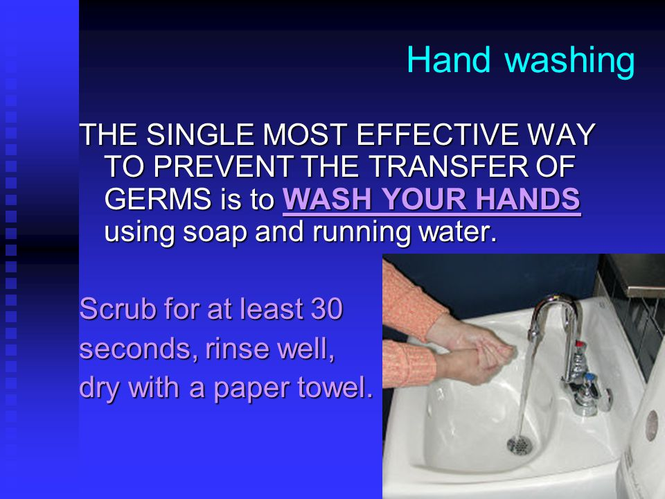 Hand washing THE SINGLE MOST EFFECTIVE WAY TO PREVENT THE TRANSFER OF GERMS is to WASH YOUR HANDS using soap and running water.
