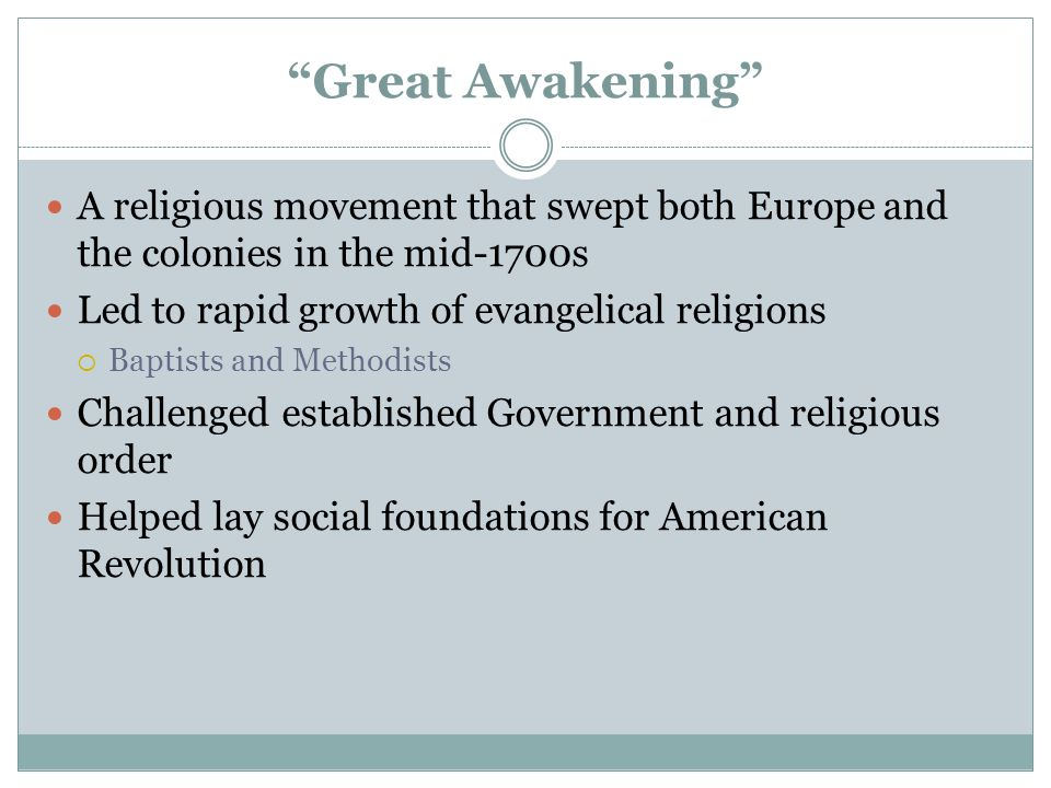 Great Awakening A religious movement that swept both Europe and the colonies in the mid-1700s. Led to rapid growth of evangelical religions.