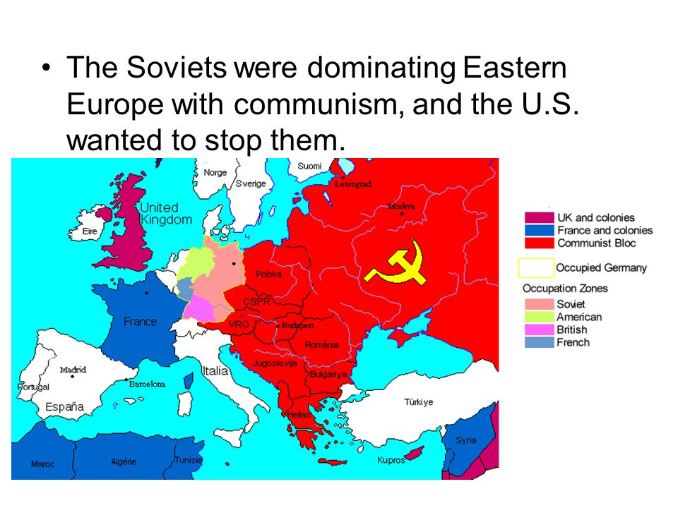 The Soviets were dominating Eastern Europe with communism, and the U.S. wanted to stop them.