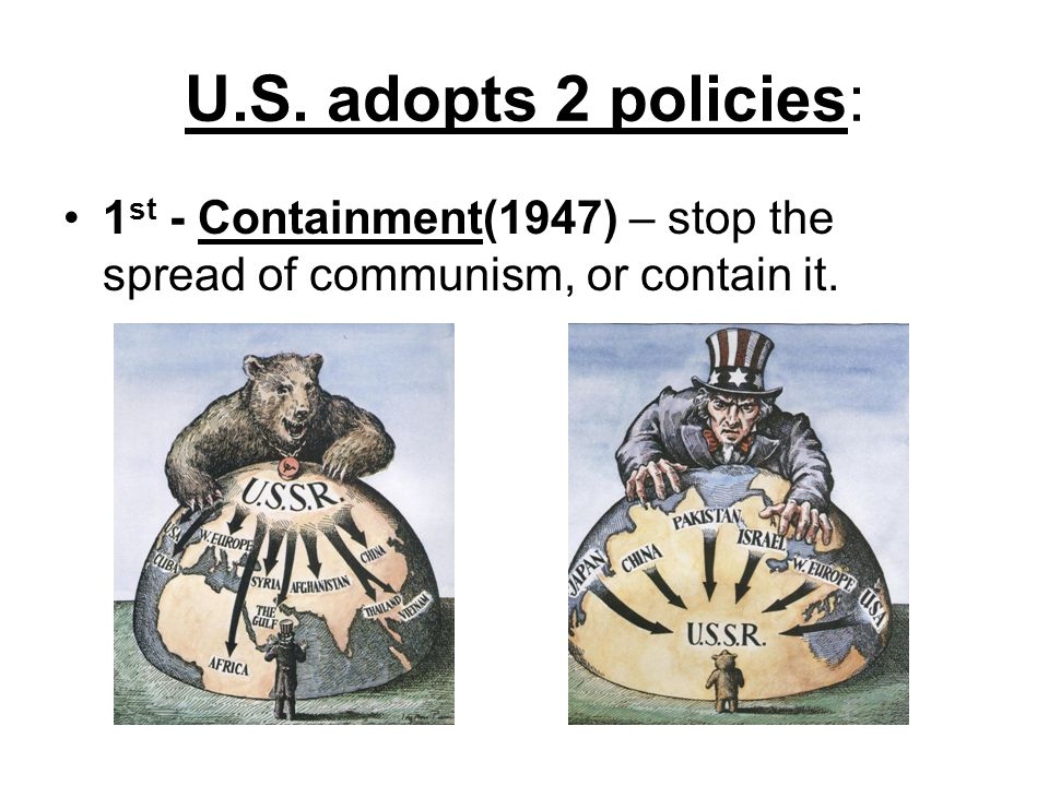 U.S. adopts 2 policies: 1st - Containment(1947) – stop the spread of communism, or contain it.