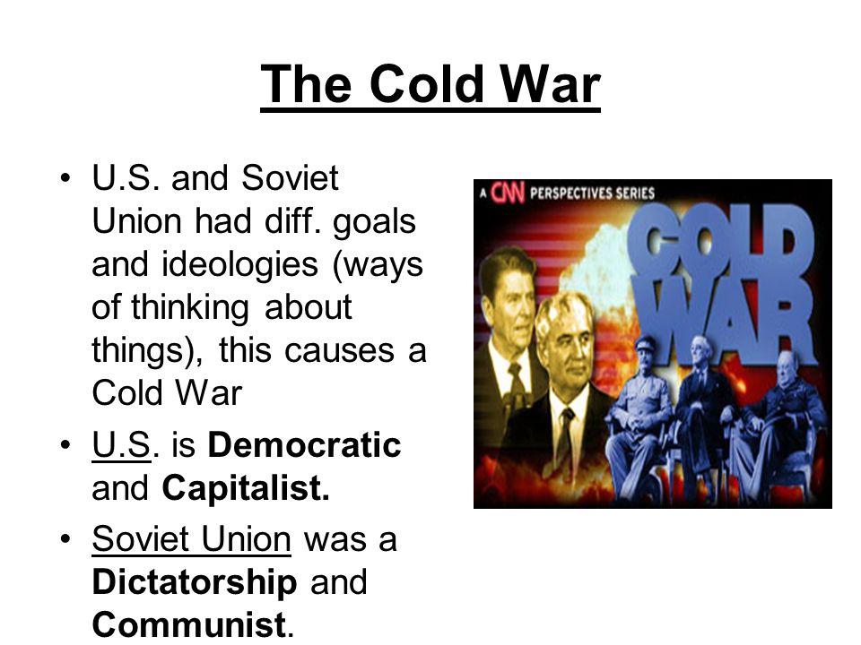 The Cold War U.S. and Soviet Union had diff. goals and ideologies (ways of thinking about things), this causes a Cold War.