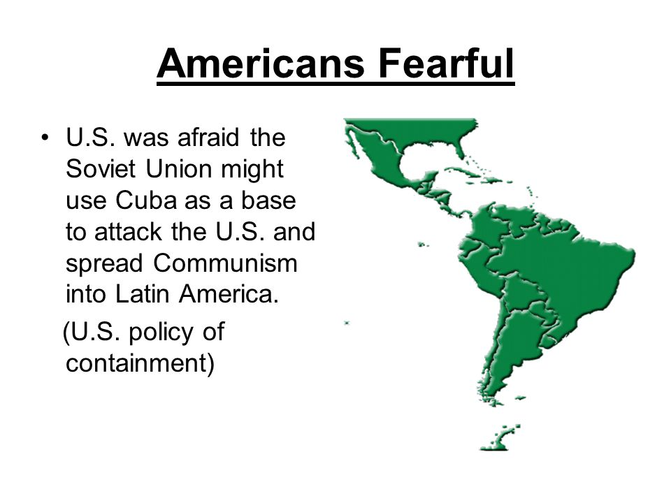 Americans Fearful U.S. was afraid the Soviet Union might use Cuba as a base to attack the U.S. and spread Communism into Latin America.