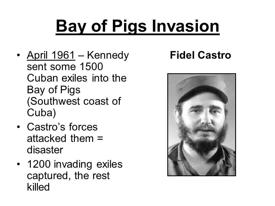 Bay of Pigs Invasion April 1961 – Kennedy sent some 1500 Cuban exiles into the Bay of Pigs (Southwest coast of Cuba)