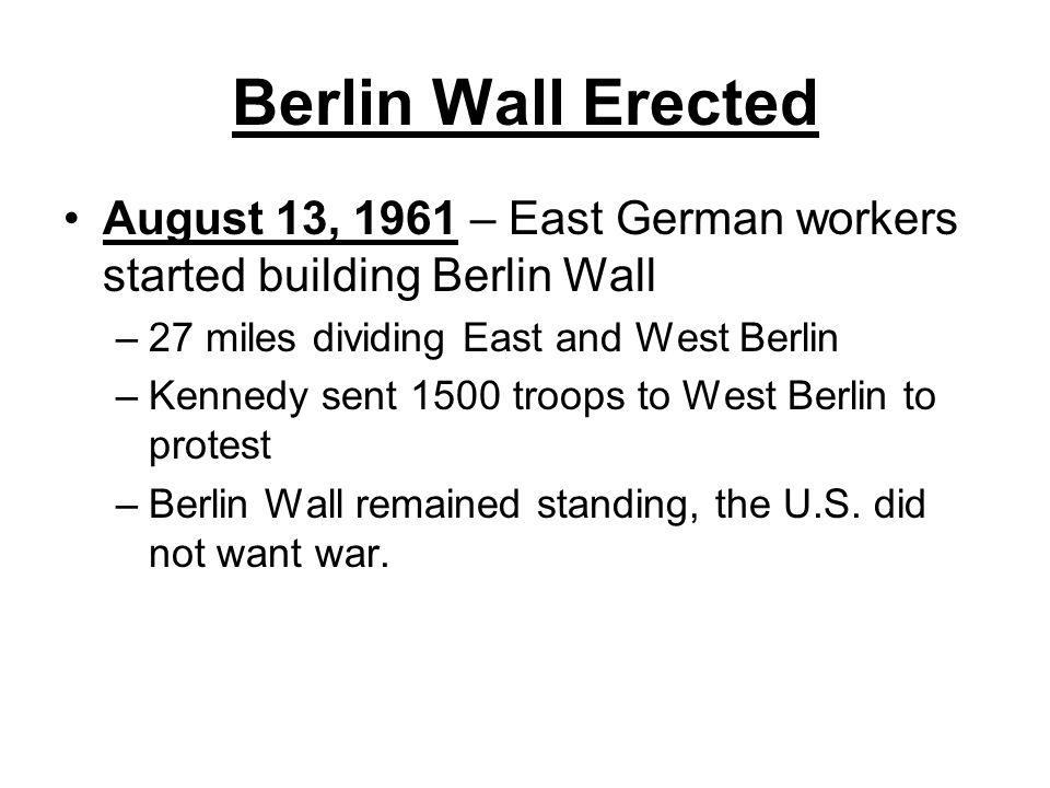 Berlin Wall Erected August 13, 1961 – East German workers started building Berlin Wall. 27 miles dividing East and West Berlin.
