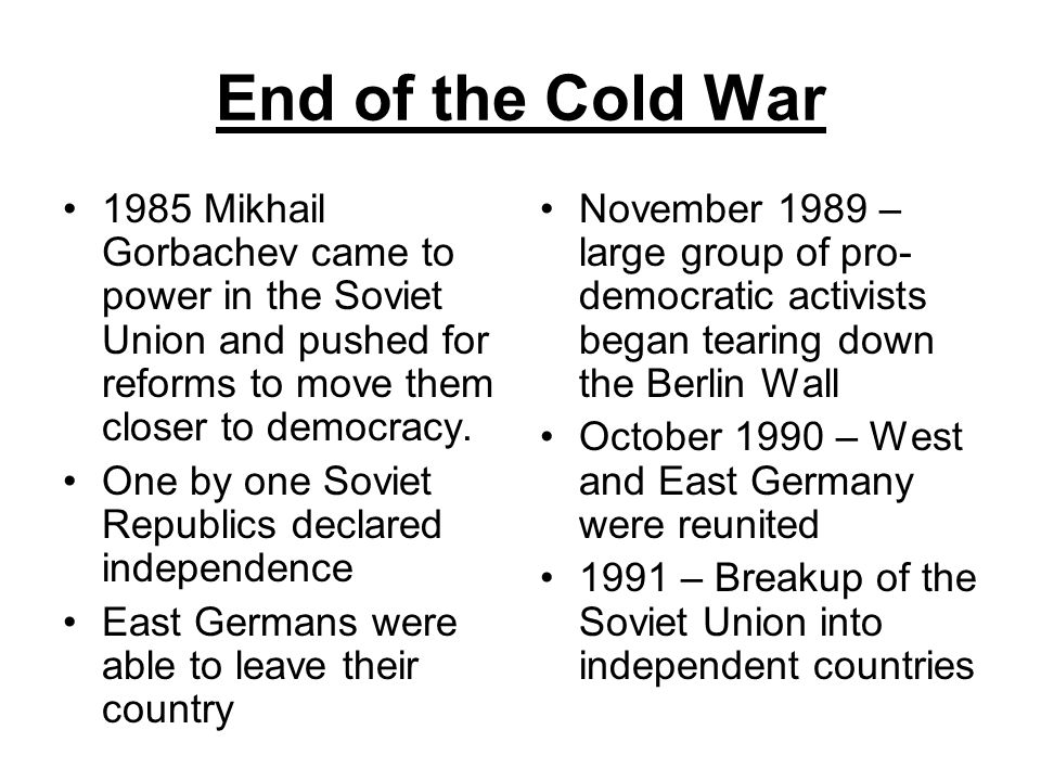 End of the Cold War 1985 Mikhail Gorbachev came to power in the Soviet Union and pushed for reforms to move them closer to democracy.
