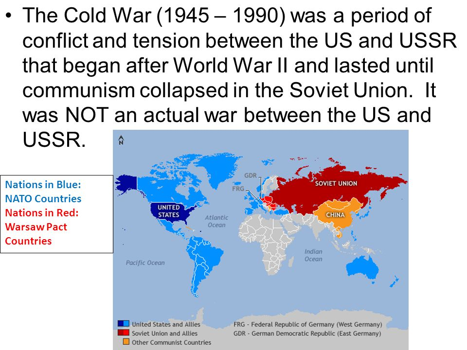 The Cold War (1945 – 1990) was a period of conflict and tension between the US and USSR that began after World War II and lasted until communism collapsed in the Soviet Union. It was NOT an actual war between the US and USSR.