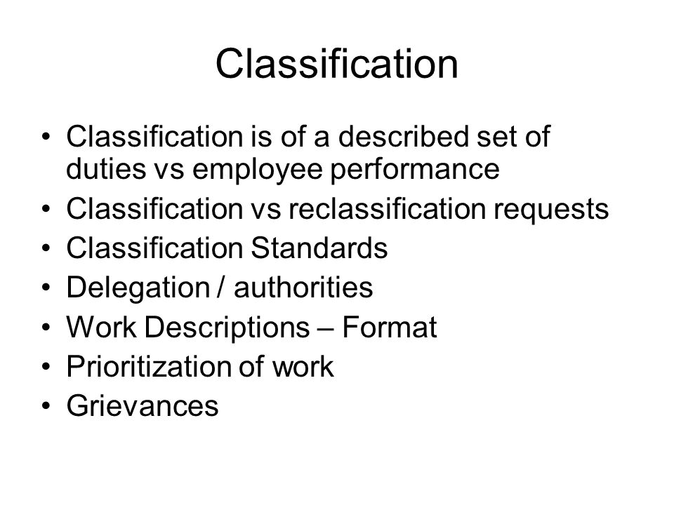 Classification Classification is of a described set of duties vs employee performance. Classification vs reclassification requests.