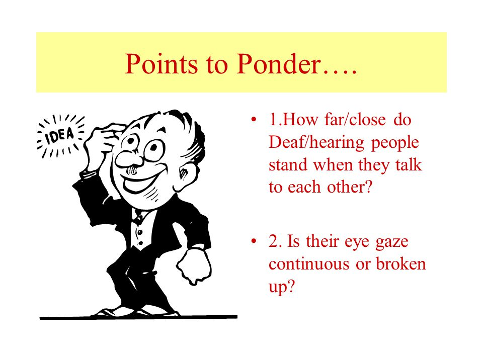 Points to Ponder…. 1.How far/close do Deaf/hearing people stand when they talk to each other.