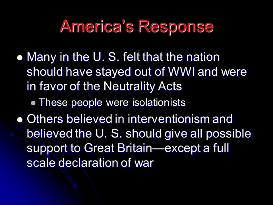 America's Response Many in the U. S. felt that the nation should have stayed out of WWI and were in favor of the Neutrality Acts.