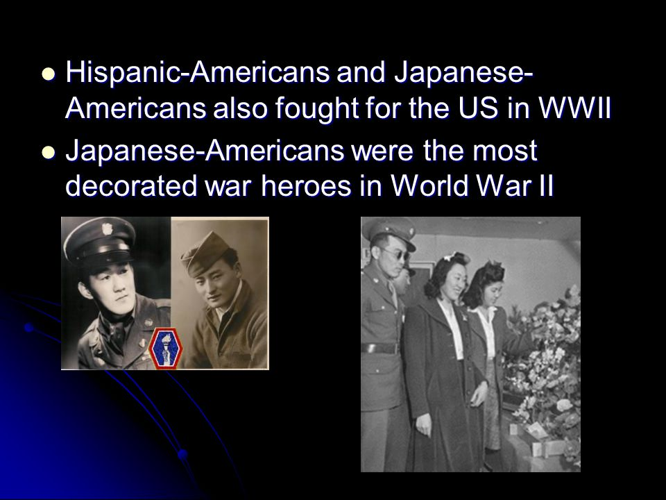 Hispanic-Americans and Japanese-Americans also fought for the US in WWII