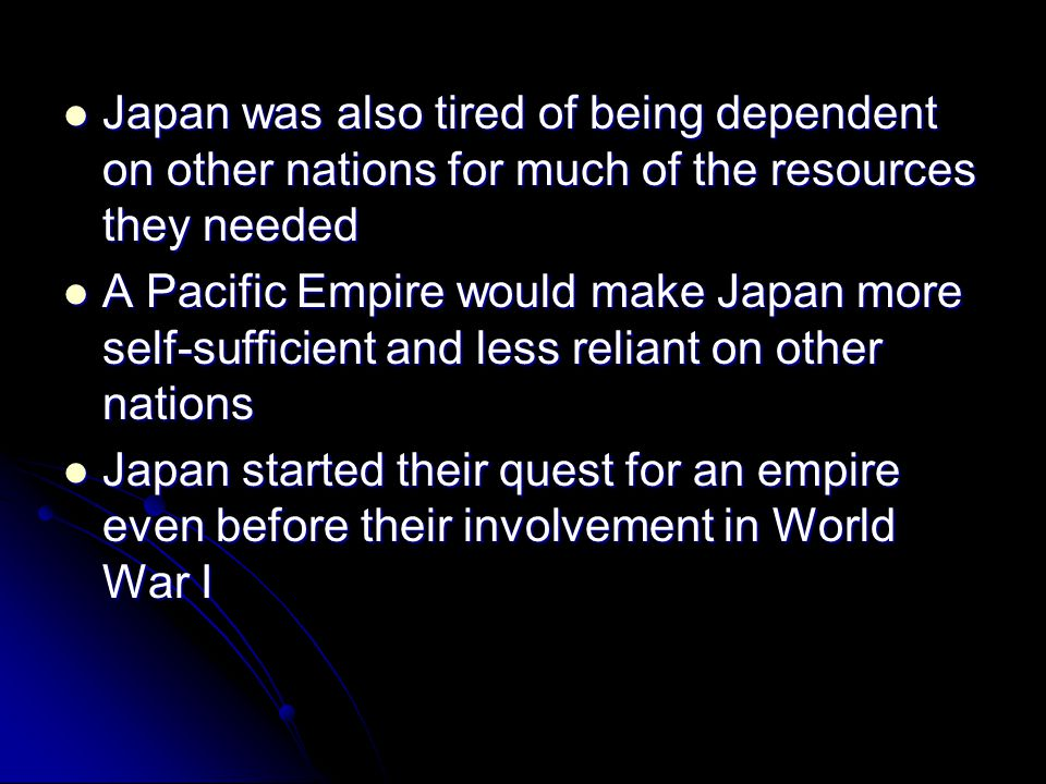 Japan was also tired of being dependent on other nations for much of the resources they needed