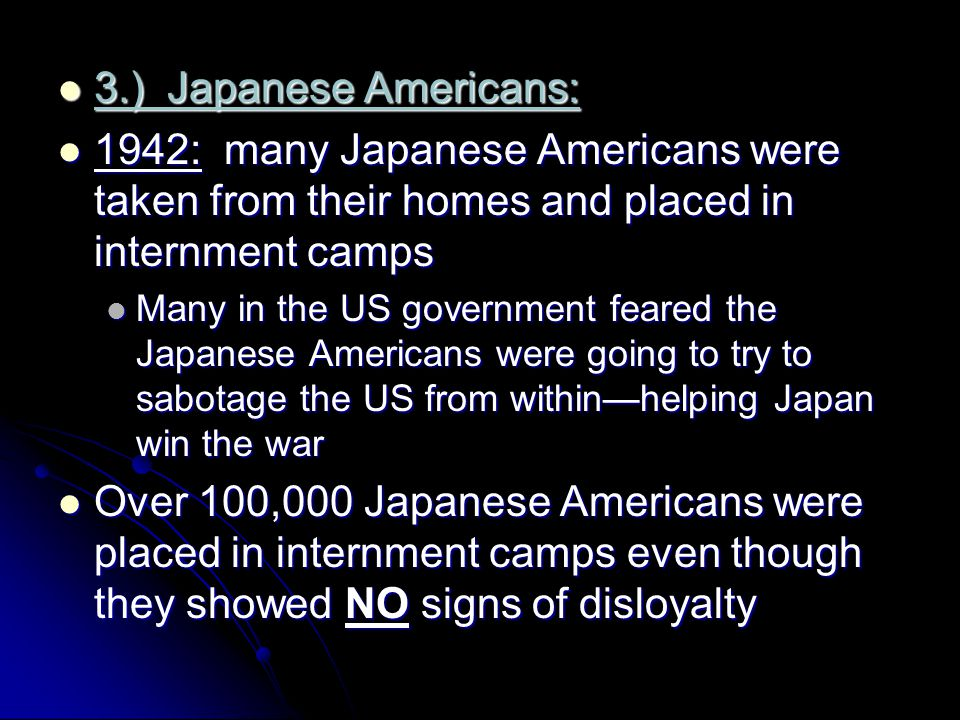 3.) Japanese Americans: 1942: many Japanese Americans were taken from their homes and placed in internment camps.