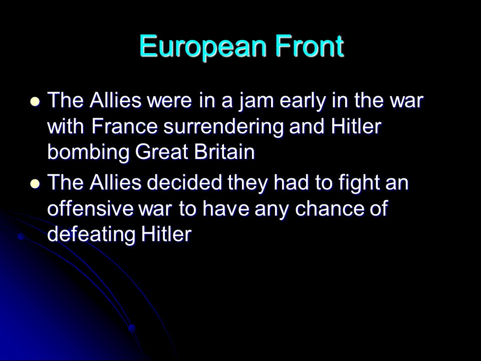 European Front The Allies were in a jam early in the war with France surrendering and Hitler bombing Great Britain.