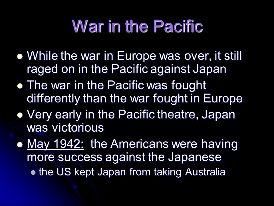 War in the Pacific While the war in Europe was over, it still raged on in the Pacific against Japan.