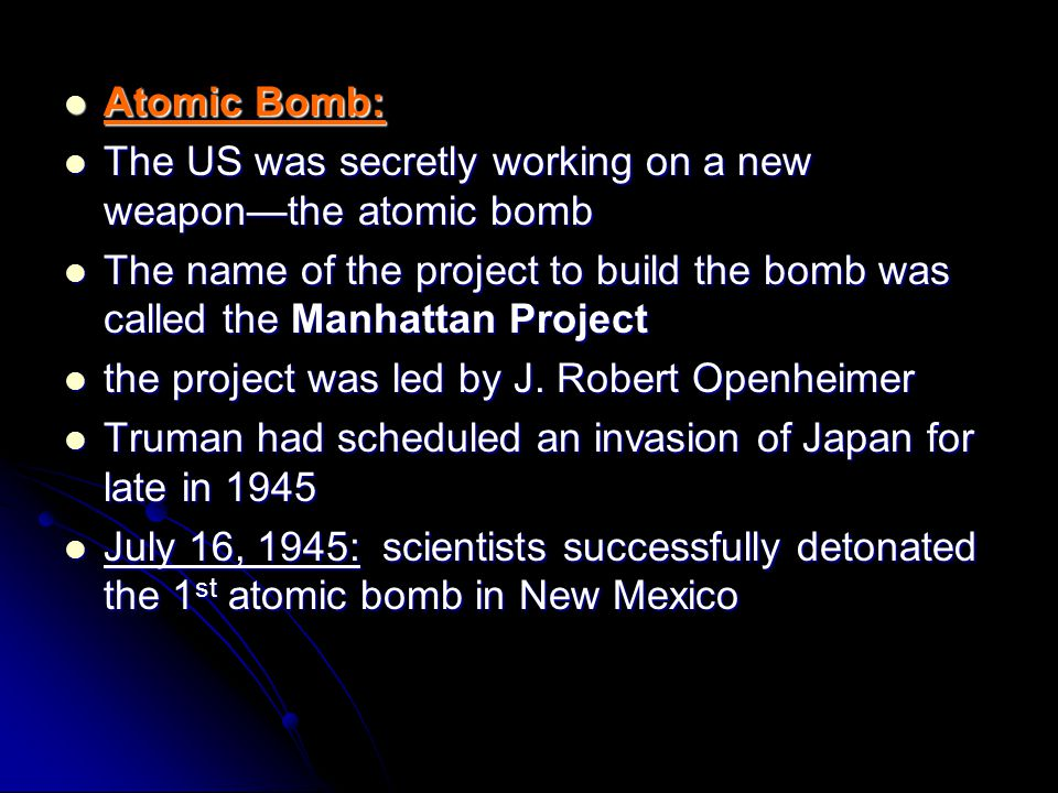 Atomic Bomb: The US was secretly working on a new weapon—the atomic bomb. The name of the project to build the bomb was called the Manhattan Project.