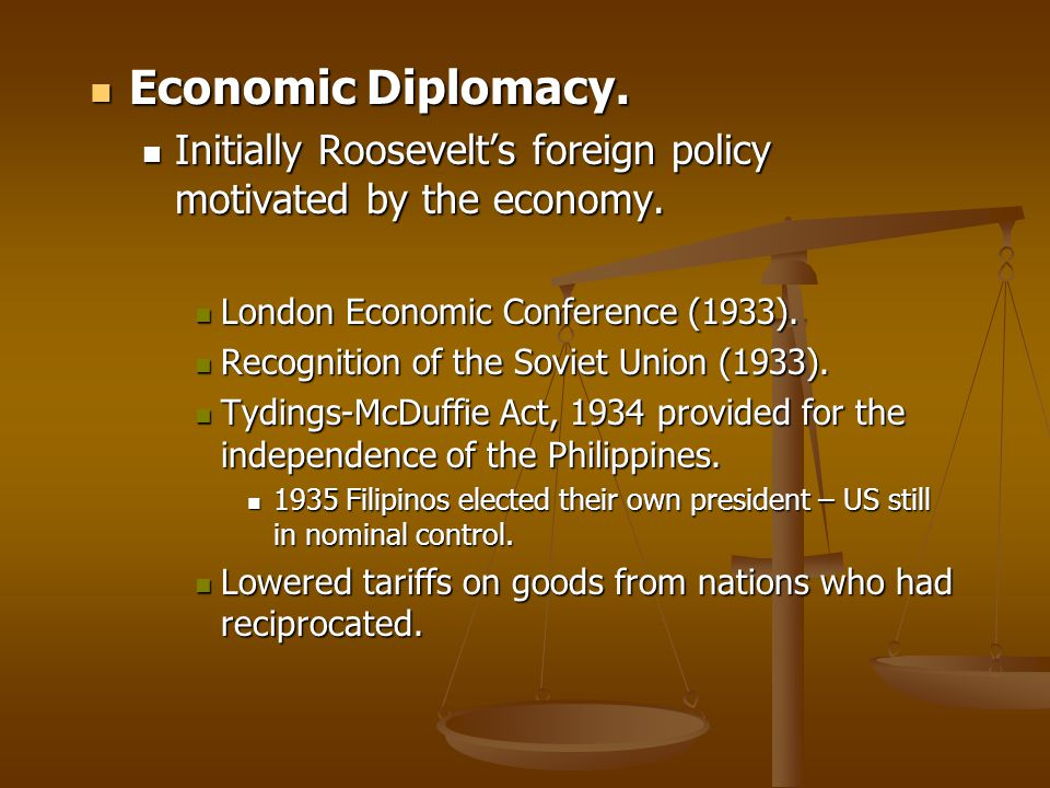 Economic Diplomacy. Initially Roosevelt's foreign policy motivated by the economy. London Economic Conference (1933).