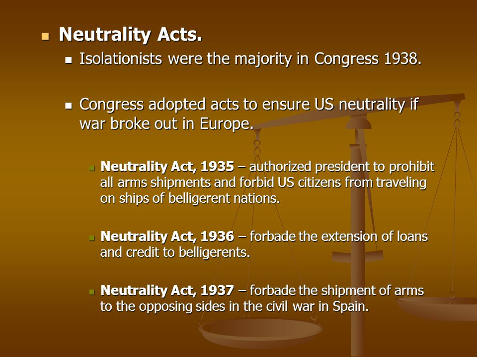 Neutrality Acts. Isolationists were the majority in Congress 1938.