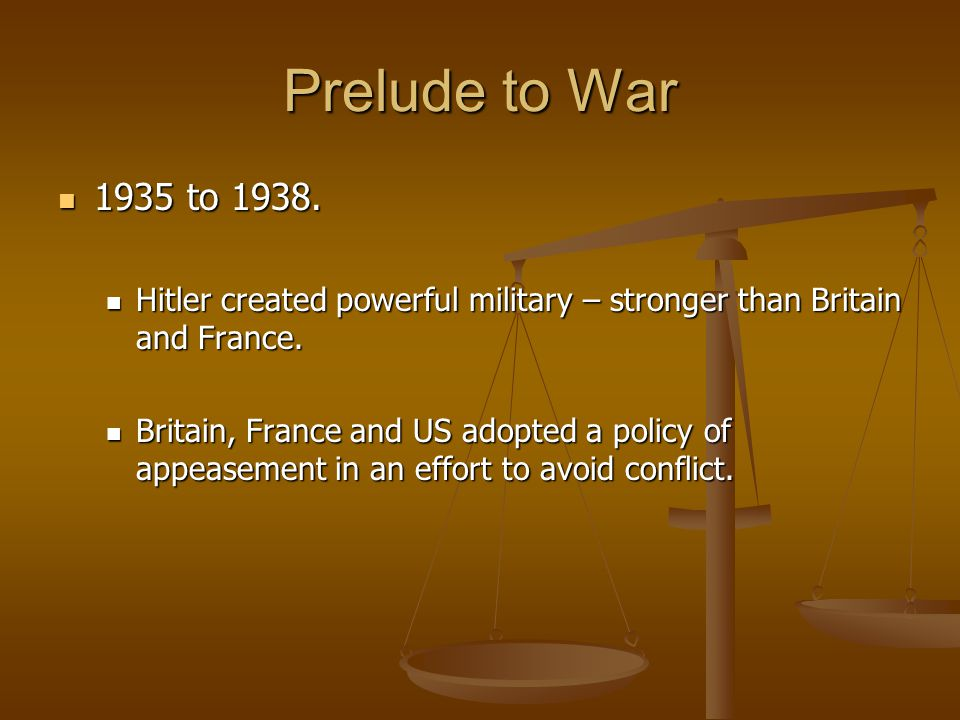 Prelude to War 1935 to 1938. Hitler created powerful military – stronger than Britain and France.