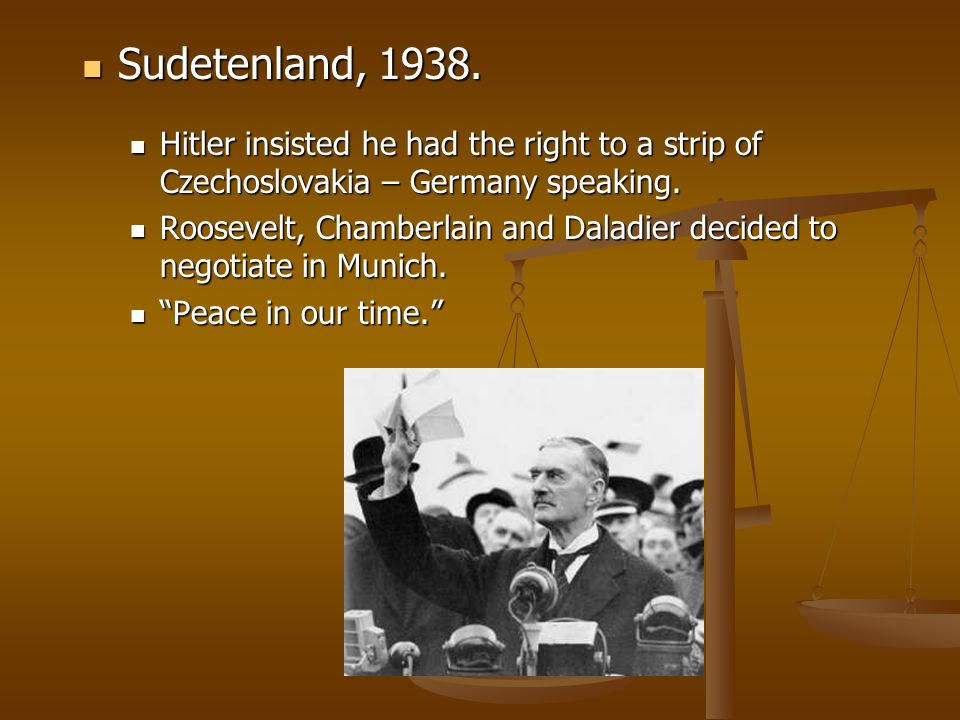 Sudetenland, 1938. Hitler insisted he had the right to a strip of Czechoslovakia – Germany speaking.