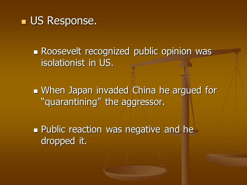 US Response. Roosevelt recognized public opinion was isolationist in US. When Japan invaded China he argued for quarantining the aggressor.